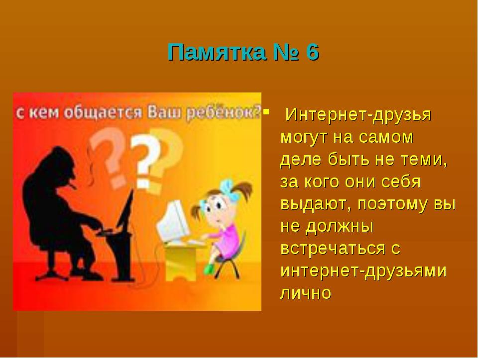 Памятка № 6 Интернет-друзья могут на самом деле быть не теми, за кого они себ...