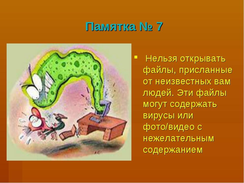 Памятка № 7 Нельзя открывать файлы, присланные от неизвестных вам людей. Эти...