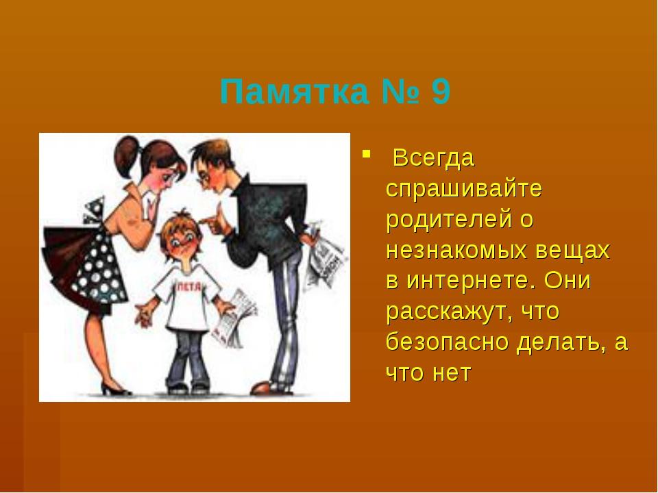Памятка № 9 Всегда спрашивайте родителей о незнакомых вещах в интернете. Они...