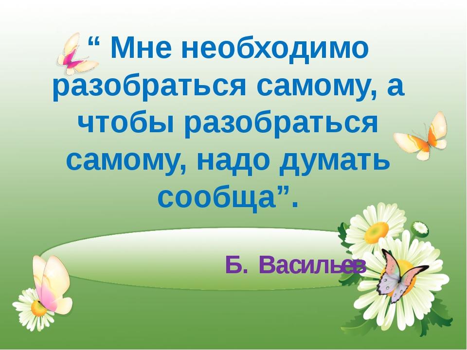 "Б. Васильев "" Мне необходимо разобраться самому, а чтобы разобраться самому,..."