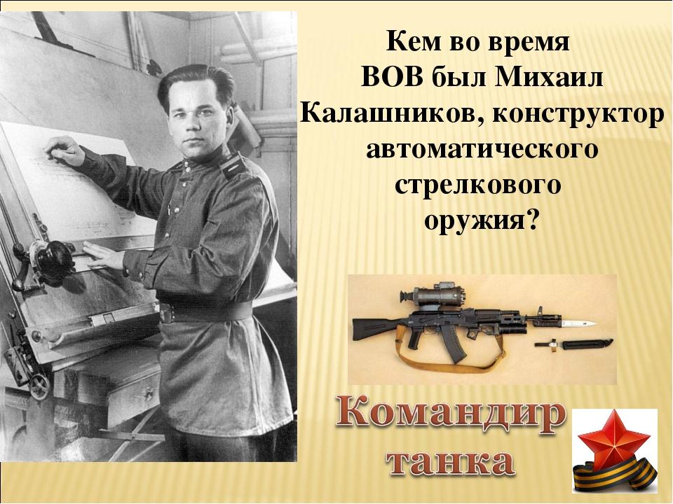 Кем во время ВОВ был Михаил Калашников, конструктор автоматического стрелково...