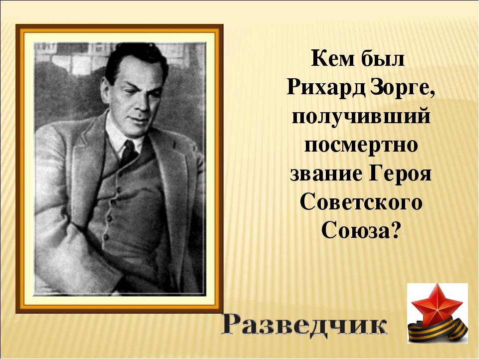 Кем был Рихард Зорге, получивший посмертно звание Героя Советского Союза?