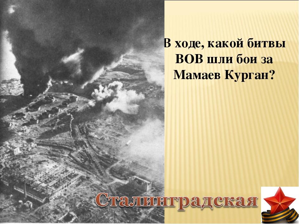 В ходе, какой битвы ВОВ шли бои за Мамаев Курган?