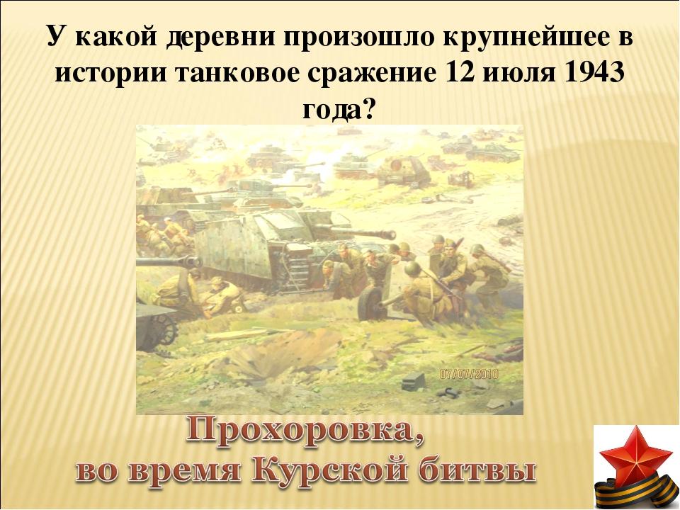 У какой деревни произошло крупнейшее в истории танковое сражение 12 июля 1943...