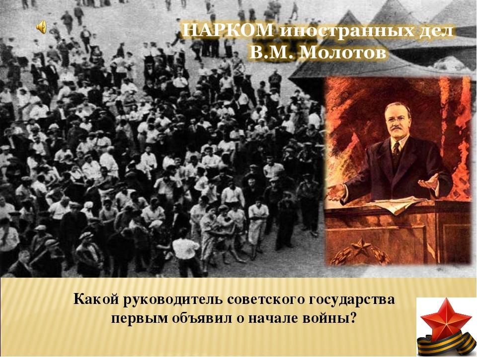 Какой руководитель советского государства первым объявил о начале войны?
