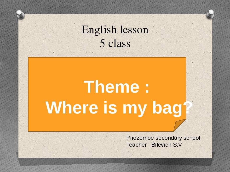 English lesson 5 class Priozernoe secondary school Teacher : Bilevich S.V Th...