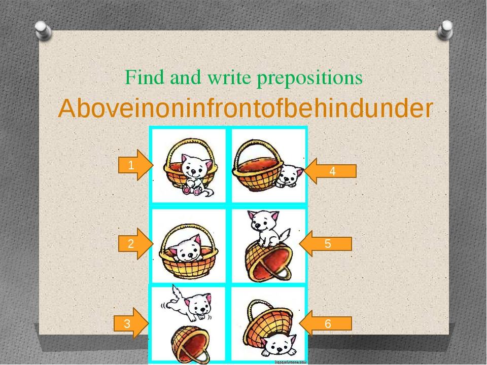 Find and write prepositions Aboveinoninfrontofbehindunder 4 5 6 1 2 3