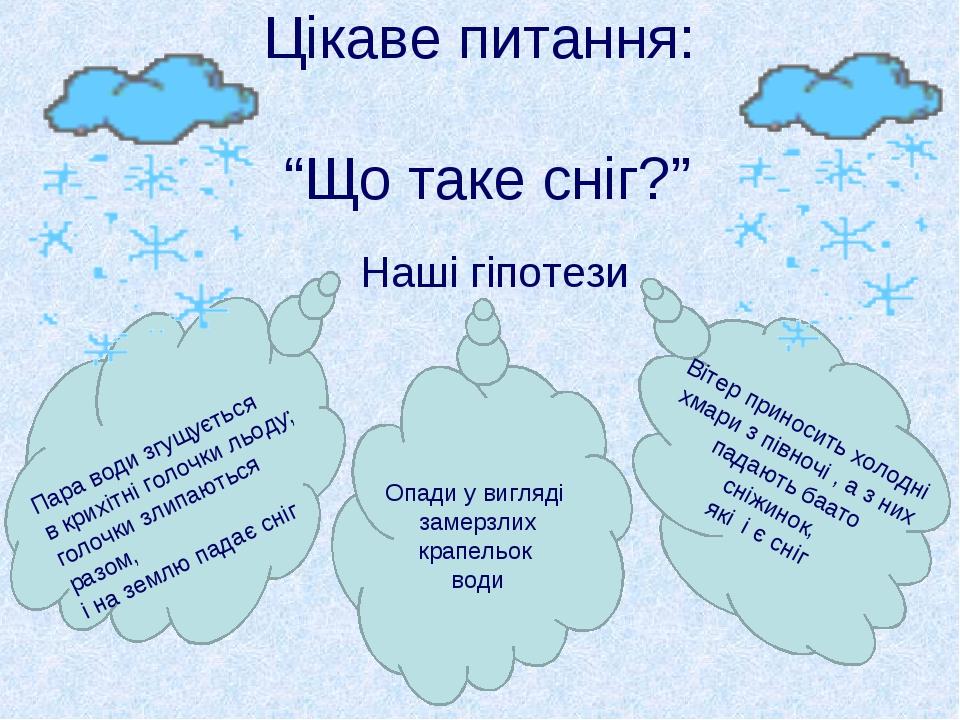 """Цікаве питання: """"Що таке сніг?"""" Наші гіпотези Опади у вигляді замерзлих крапе..."""