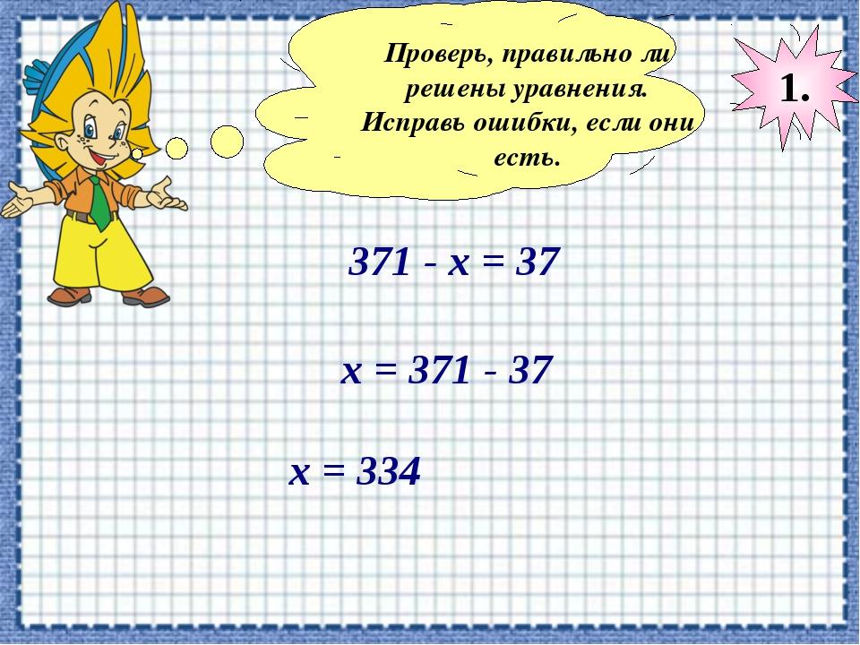 Проверь, правильно ли решены уравнения. Исправь ошибки, если они есть. 371 -...
