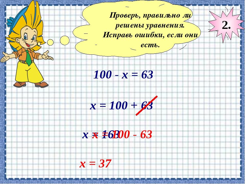 Проверь, правильно ли решены уравнения. Исправь ошибки, если они есть. 100 -...