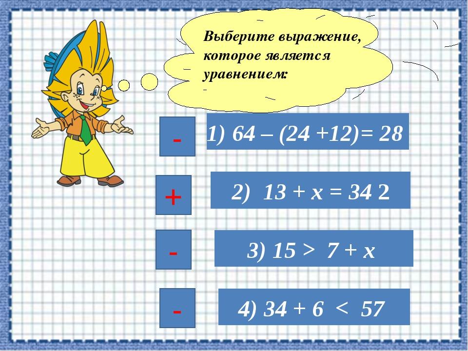 1) 64 – (24 +12)= 28 2) 13 + х = 34 2 3) 15 > 7 + х 4) 34 + 6 < 57 Выберите в...