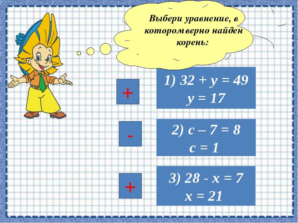 3) 28 - х = 7 х = 21 1) 32 + у = 49 у = 17 2) с – 7 = 8 с = 1 Выбери уравнени...