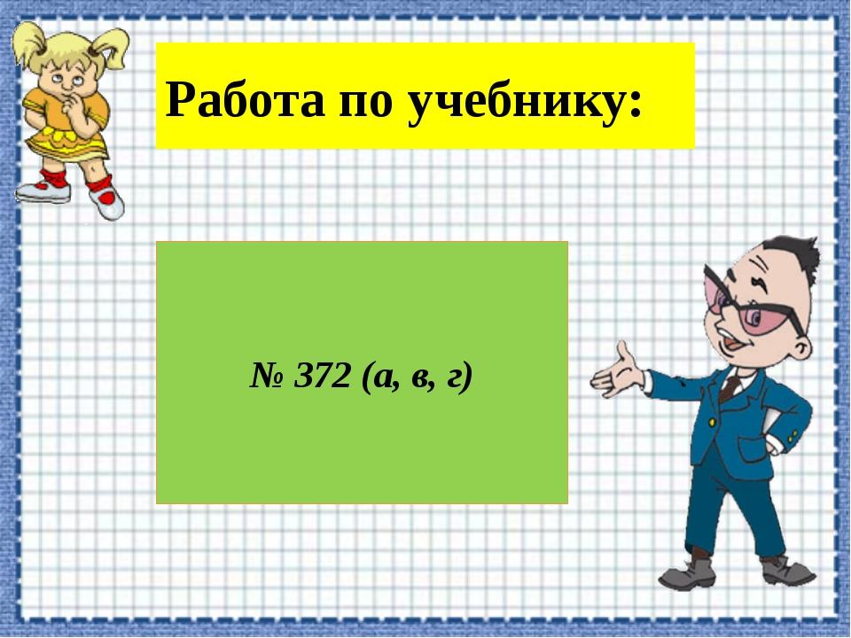 Работа по учебнику: № 372 (а, в, г)
