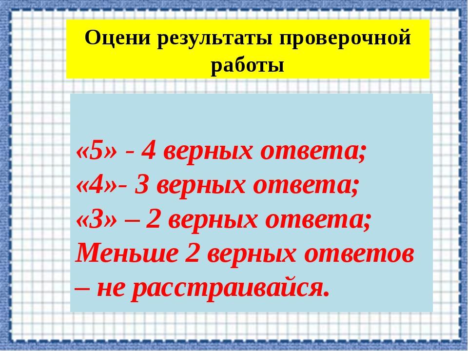 Оцени результаты проверочной работы «5» - 4 верных ответа; «4»- 3 верных отве...