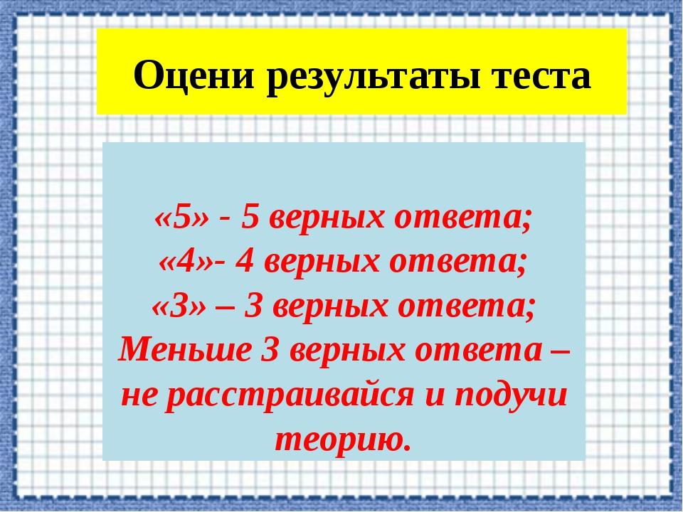 Оцени результаты теста «5» - 5 верных ответа; «4»- 4 верных ответа; «3» – 3 в...