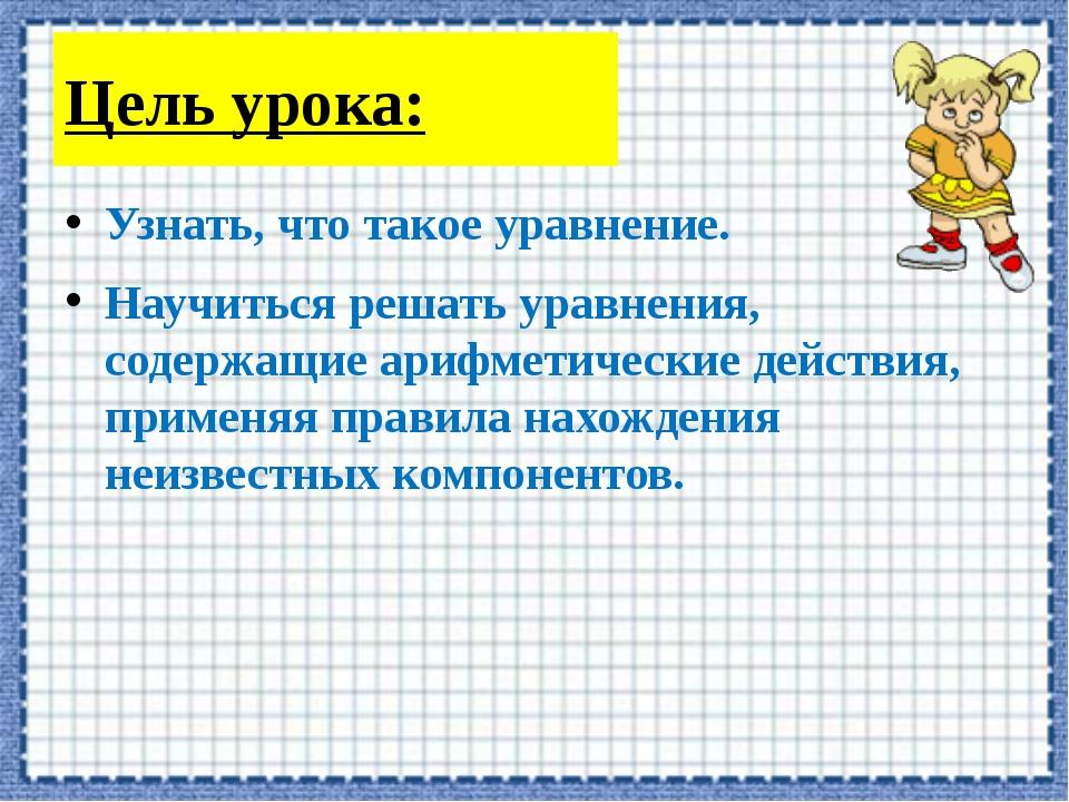 Цель урока: Узнать, что такое уравнение. Научиться решать уравнения, содержащ...