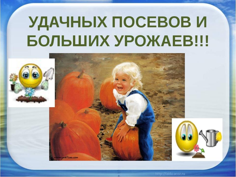 УДАЧНЫХ ПОСЕВОВ И БОЛЬШИХ УРОЖАЕВ!!!