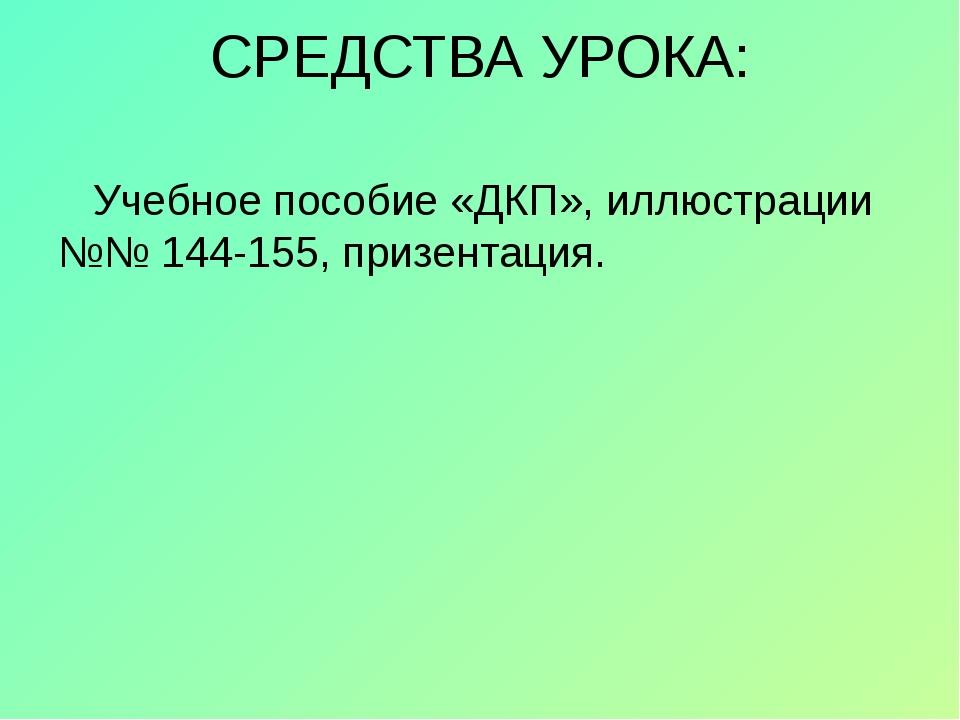 СРЕДСТВА УРОКА: Учебное пособие «ДКП», иллюстрации №№ 144-155, призентация.