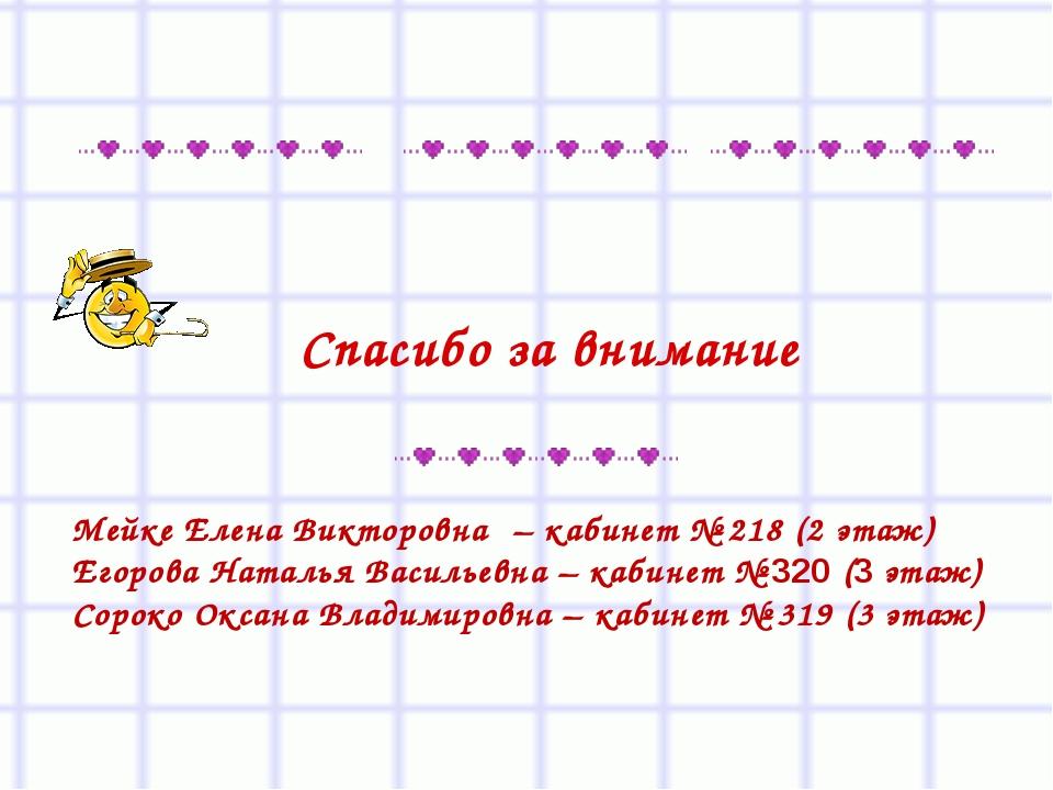 Спасибо за внимание Мейке Елена Викторовна – кабинет № 218 (2 этаж) Егорова Н...