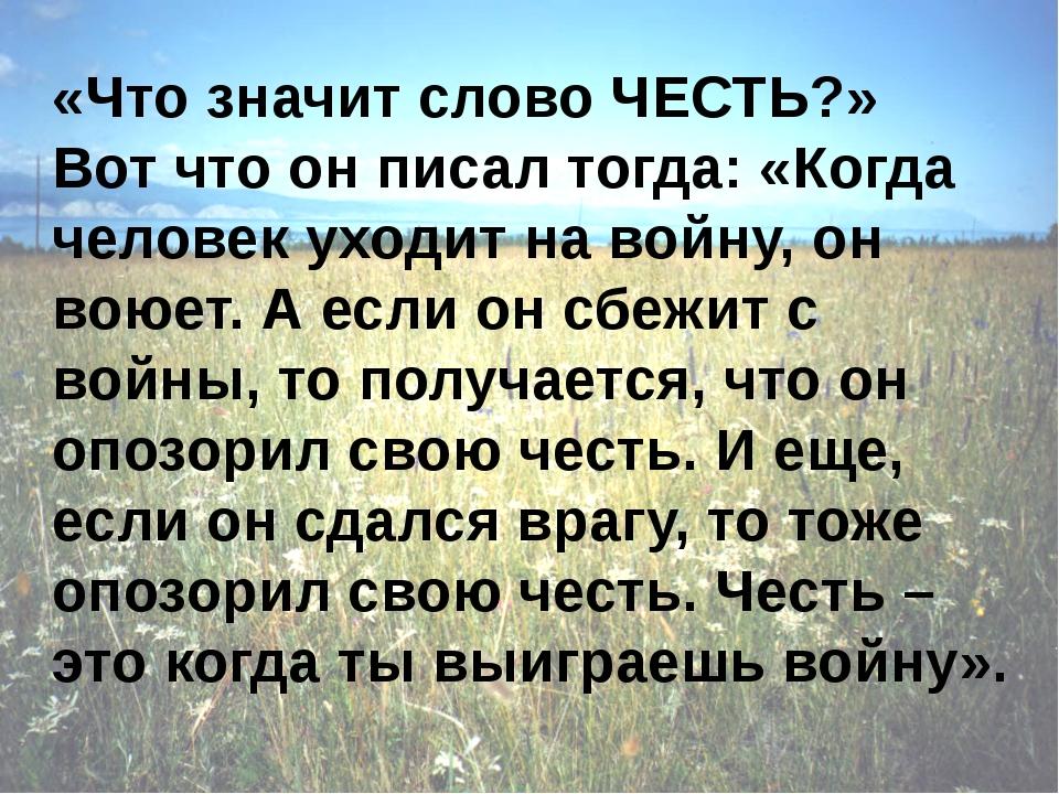 «Что значит слово ЧЕСТЬ?» Вот что он писал тогда: «Когда человек уходит на в...