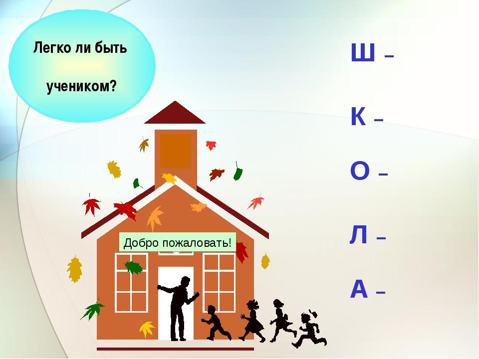 Ш – К – О – Л – А – Легко ли быть учеником? Добро пожаловать!