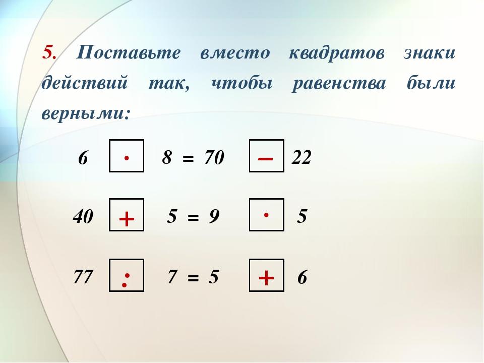 5. Поставьте вместо квадратов знаки действий так, чтобы равенства были верны...