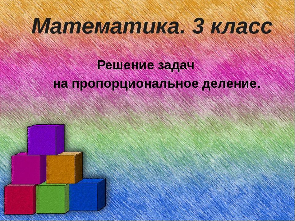 Математика. 3 класс Решение задач на пропорциональное деление.