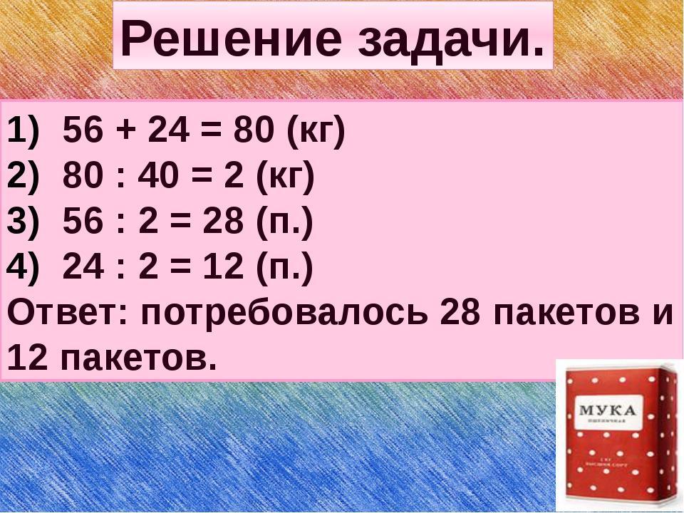 Решение задачи. 56 + 24 = 80 (кг) 80 : 40 = 2 (кг) 56 : 2 = 28 (п.) 24 : 2 =...