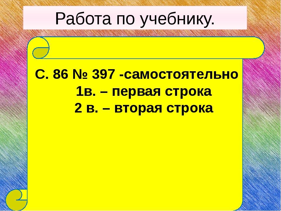 Работа по учебнику. С. 86 № 397 -самостоятельно 1в. – первая строка 2 в. – вт...