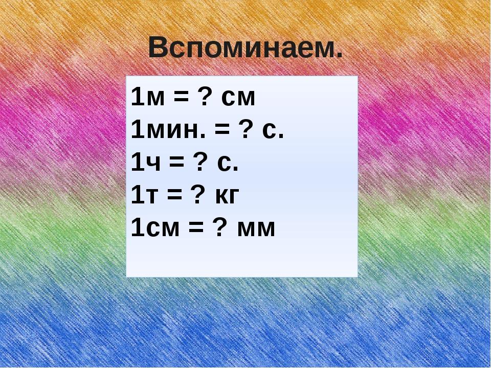 Вспоминаем. 1м = ? см 1мин. = ? с. 1ч = ? с. 1т = ? кг 1см = ? мм