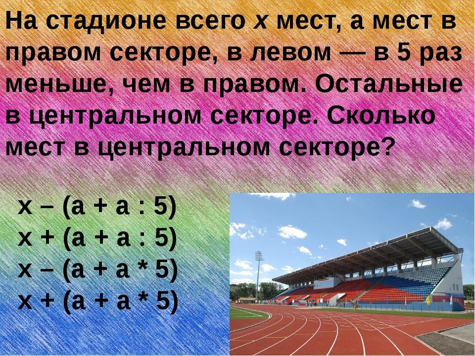 На стадионе всего х мест, а мест в правом секторе, в левом — в 5 раз меньше,...
