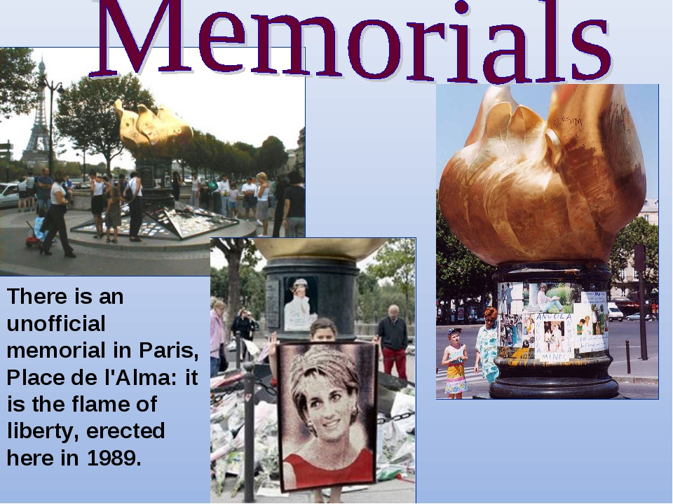 There is an unofficial memorial in Paris, Place de l'Alma: it is the flame of...