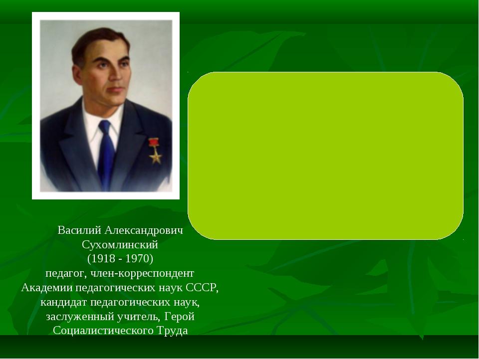 Василий Александрович Сухомлинский (1918 - 1970) педагог, член-корреспондент...