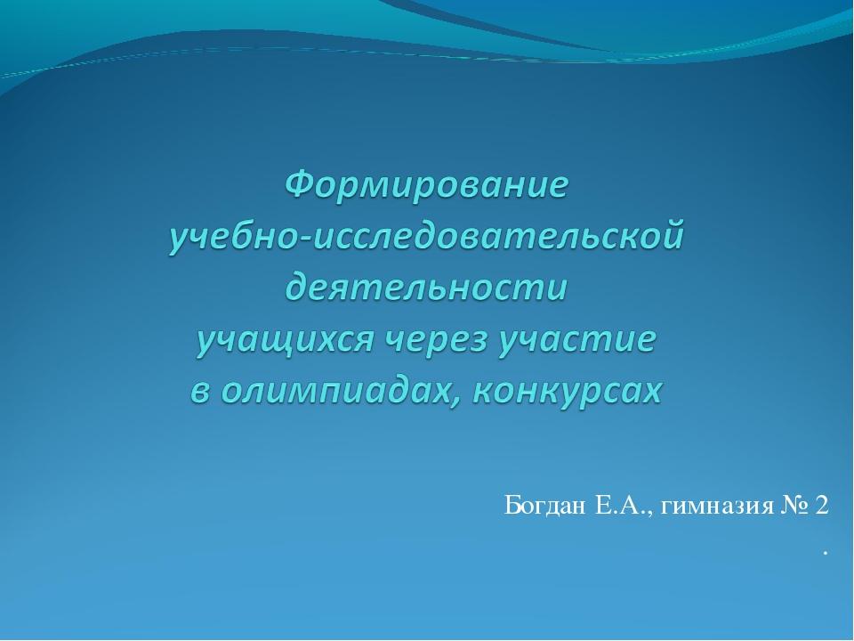 Богдан Е.А., гимназия № 2 .