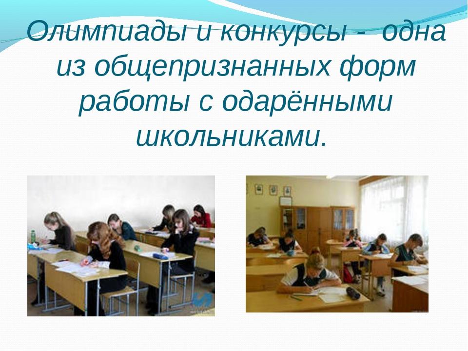 Олимпиады и конкурсы - одна из общепризнанных форм работы с одарёнными школь...