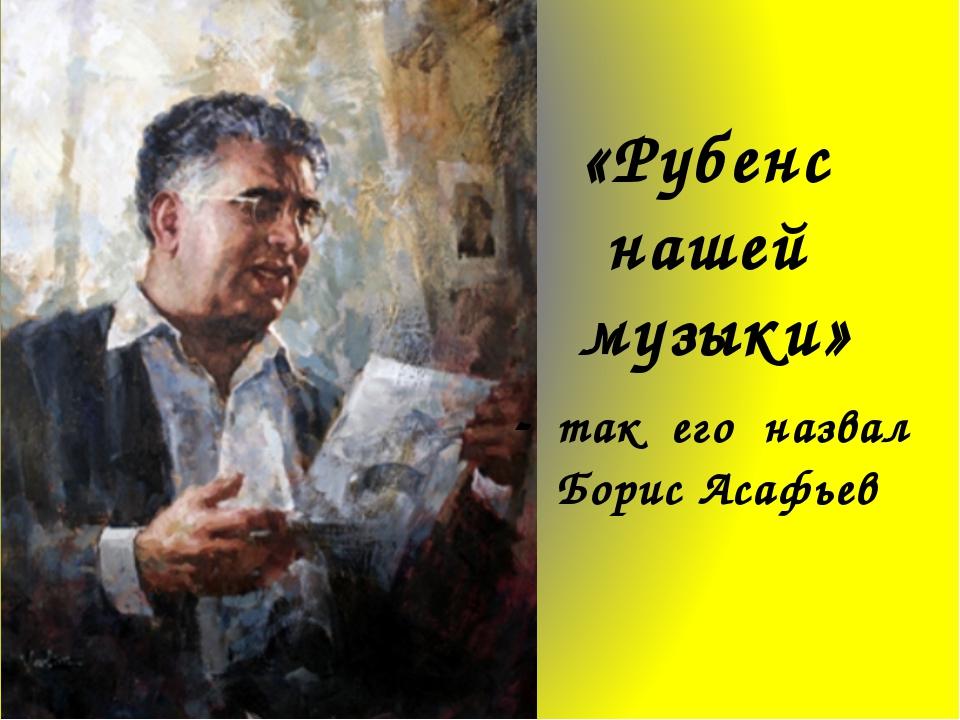 «Рубенс нашей музыки» - так его назвал Борис Асафьев «Рубенс нашей музыки»- т...