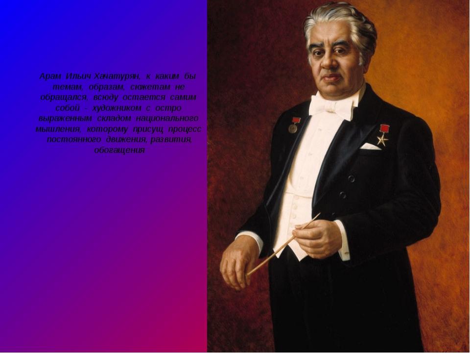 Арам Ильич Хачатурян, к каким бы темам, образам, сюжетам не обращался, всюду...