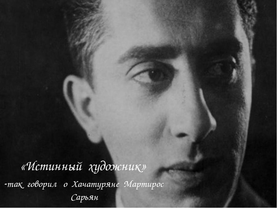 «Истинный художник» -так говорил о Хачатуряне Мартирос Сарьян «Истинный худож...