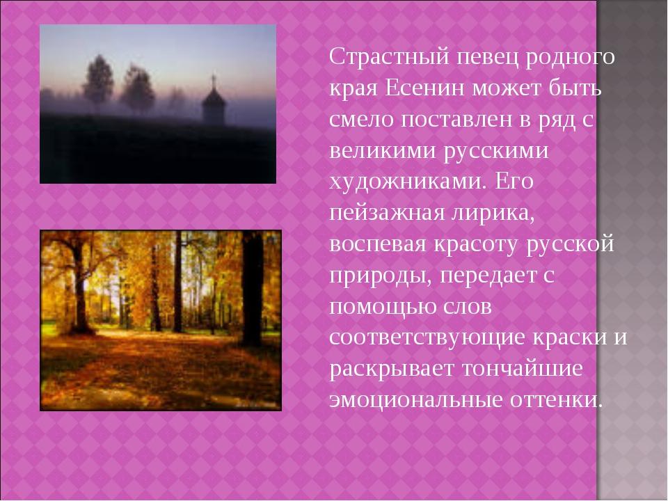 Страстный певец родного края Есенин может быть смело поставлен в ряд с велик...