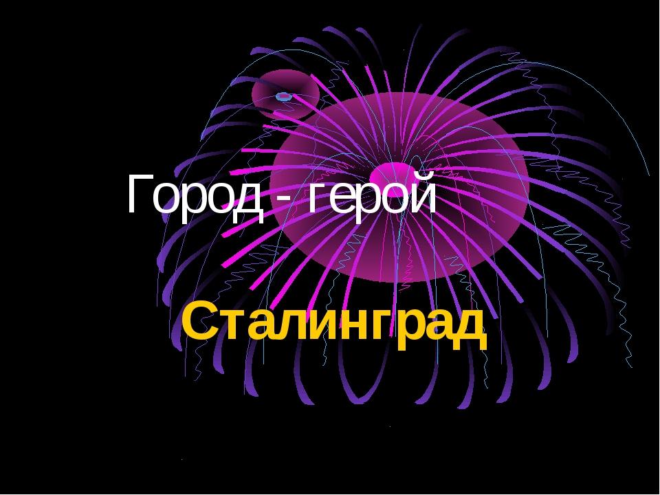 Город - герой Сталинград