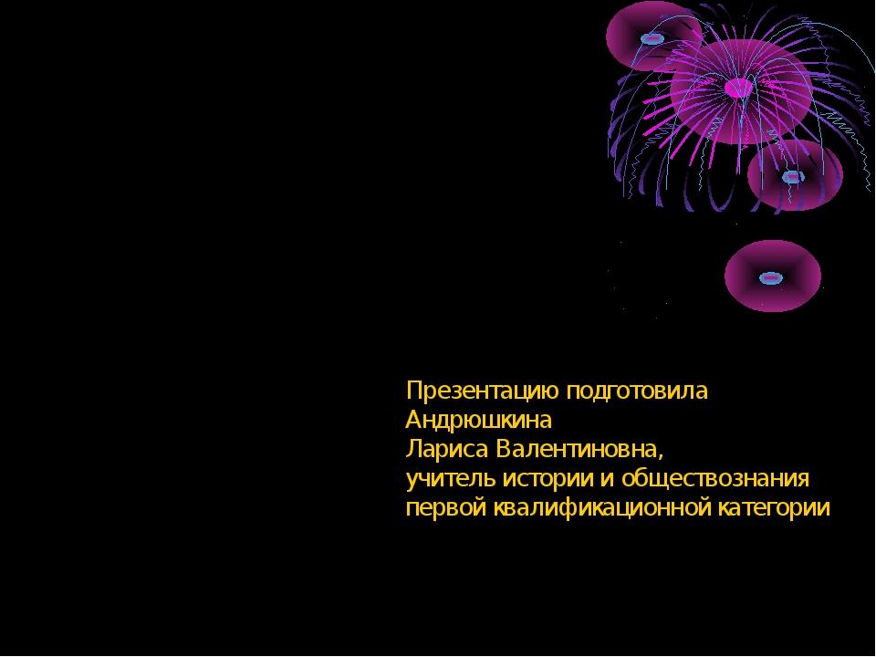 Презентацию подготовила Андрюшкина Лариса Валентиновна, учитель истории и общ...