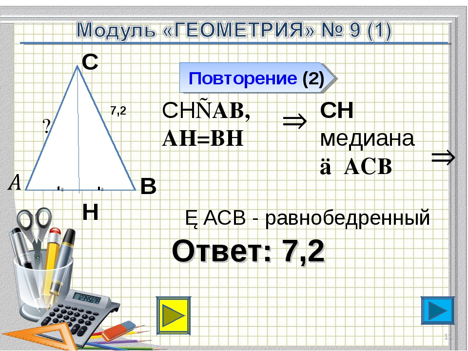 Ответ: 7,2 Повторение (2) * В С Н 7,2 СН⊥АВ, АН=ВН СН медиана △АСВ △АСВ - рав...