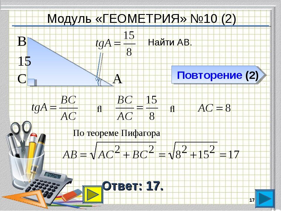 Модуль «ГЕОМЕТРИЯ» №10 (2) Повторение (2) Ответ: 17. * Найти АВ. В С А 15 ⇒ ⇒...