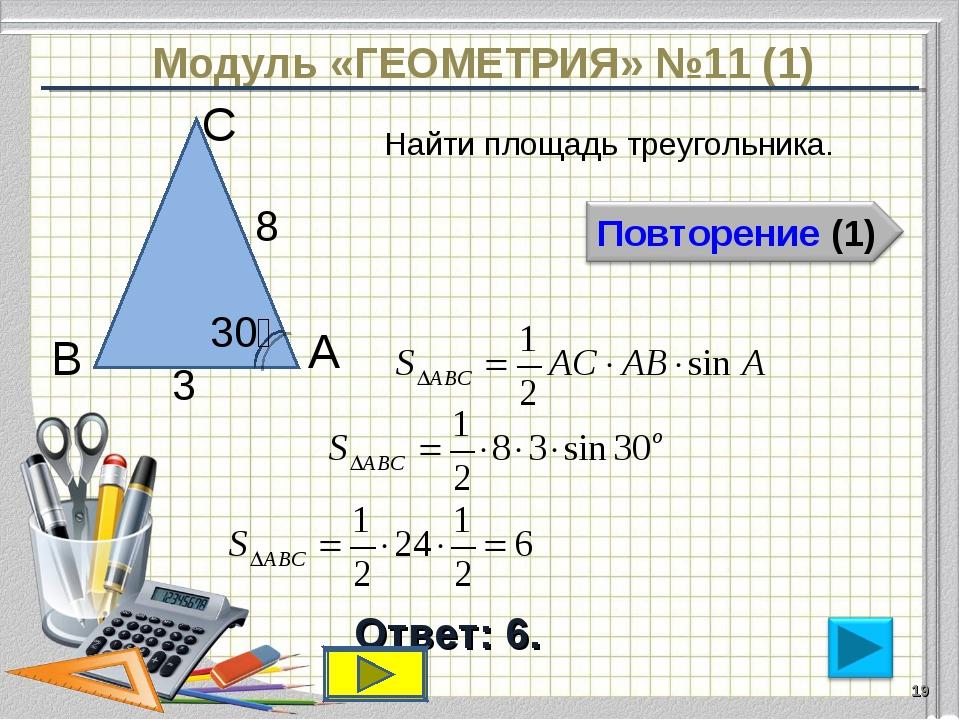 Модуль «ГЕОМЕТРИЯ» №11 (1) Ответ: 6. Найти площадь треугольника. * В С А 8 3...