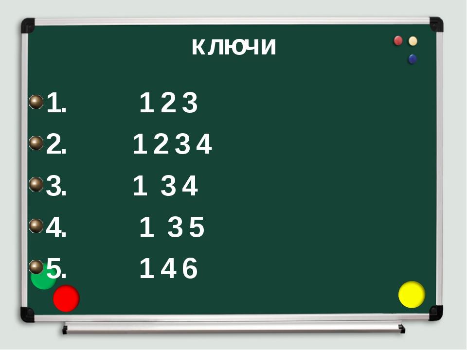 ключи 1. 1 2 3 2. 1 2 3 4 3. 1 3 4 4. 1 3 5 5. 1 4 6