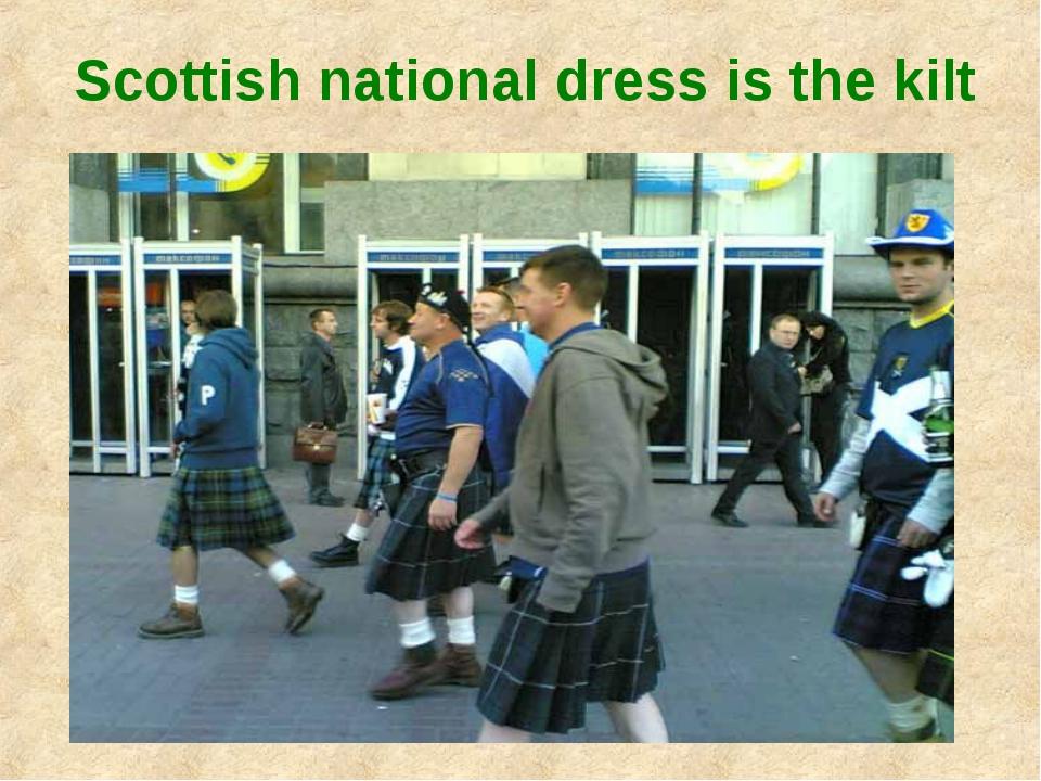 Scottish national dress is the kilt
