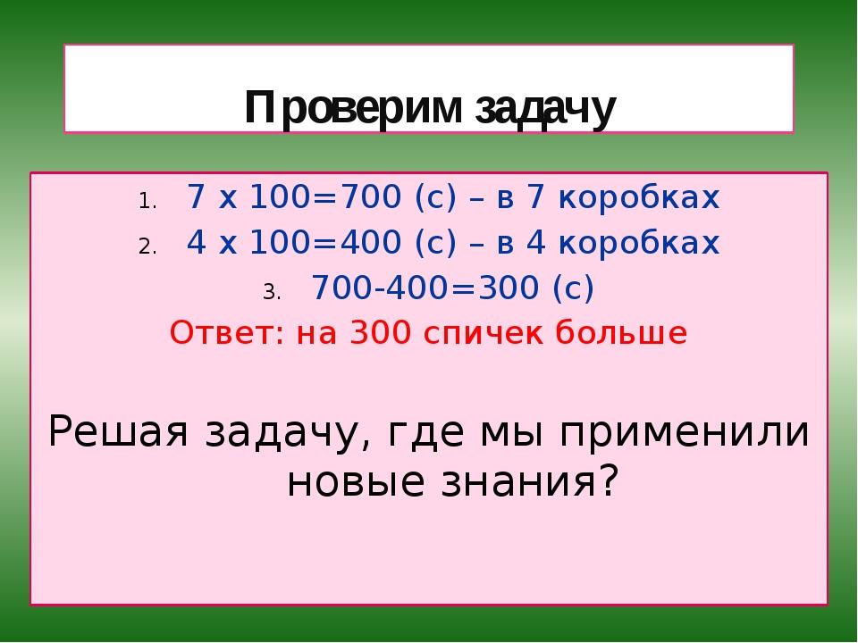 Проверим задачу 7 х 100=700 (с) – в 7 коробках 4 х 100=400 (с) – в 4 коробках...