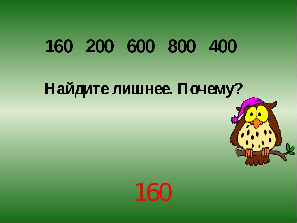 160 200 600 800 400 Найдите лишнее. Почему? 160