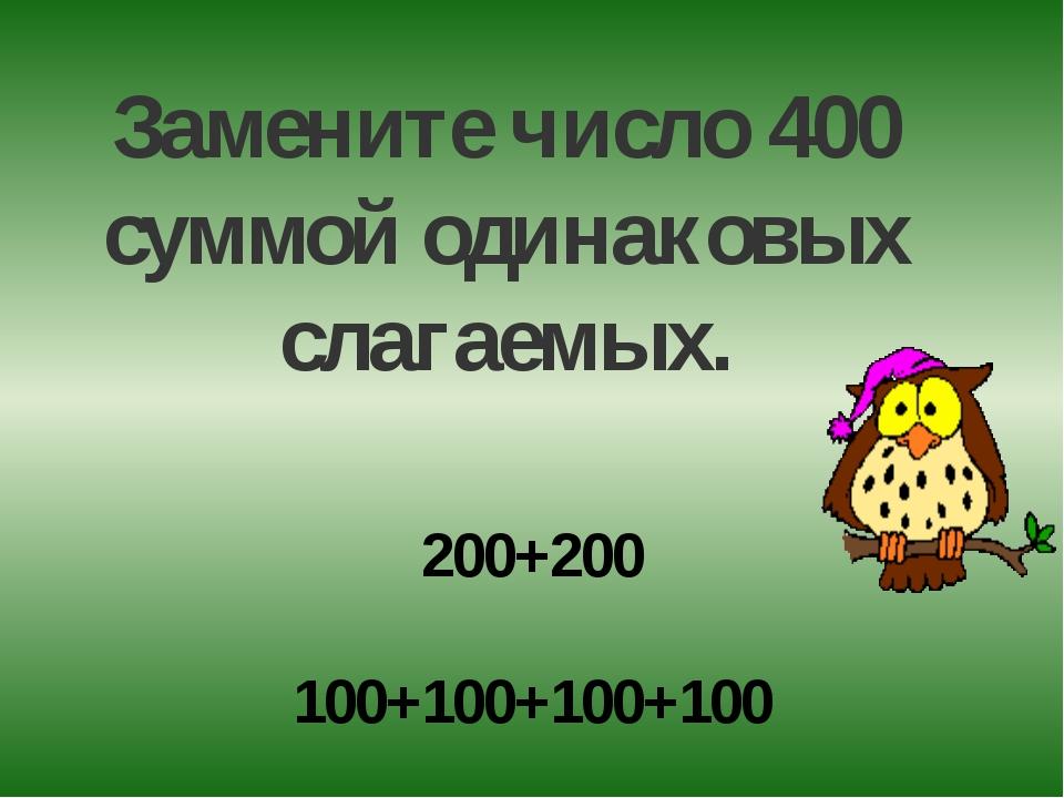 200+200 100+100+100+100 Замените число 400 суммой одинаковых слагаемых.
