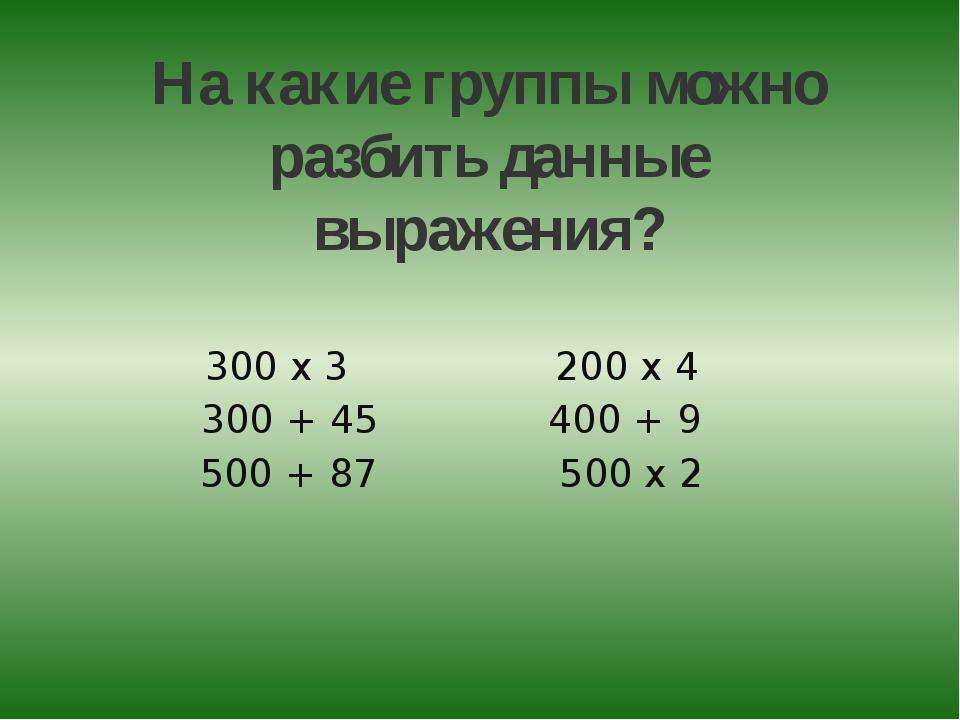На какие группы можно разбить данные выражения? 300 х 3 200 х 4 300 + 45 400...